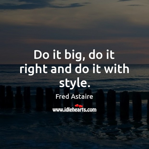 Do it big, do it right and do it with style. Image