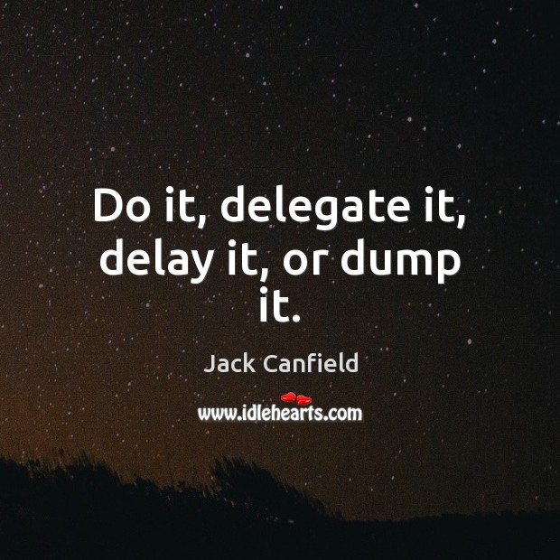 Do it, delegate it, delay it, or dump it. Jack Canfield Picture Quote