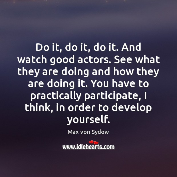 Do it, do it, do it. And watch good actors. See what Image