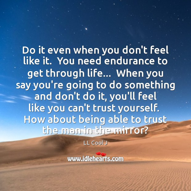 Do it even when you don't feel like it.  You need endurance LL Cool J Picture Quote