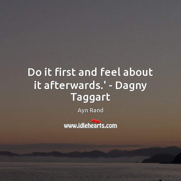 Do it first and feel about it afterwards.' – Dagny Taggart Ayn Rand Picture Quote