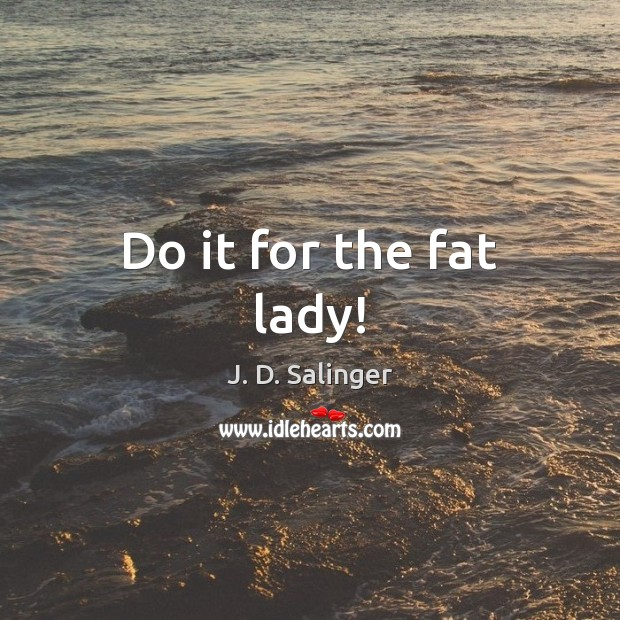 Do it for the fat lady! Image