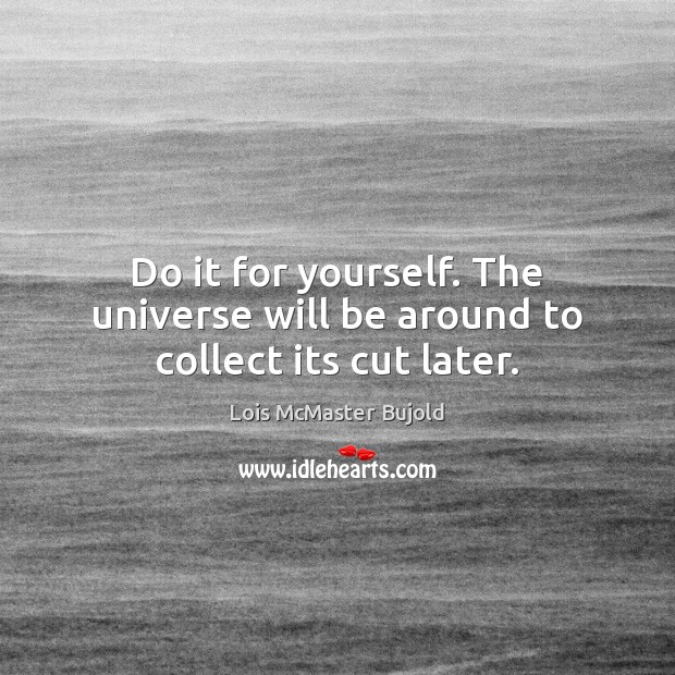 Do it for yourself. The universe will be around to collect its cut later. Lois McMaster Bujold Picture Quote