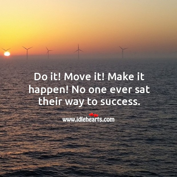 Image about Do it! move it! make it happen! no one ever sat their way to success.