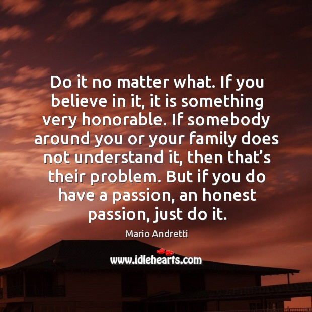 Do it no matter what. If you believe in it, it is something very honorable. Mario Andretti Picture Quote