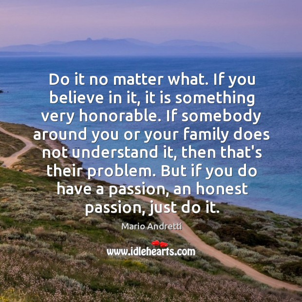 Do it no matter what. If you believe in it, it is Mario Andretti Picture Quote
