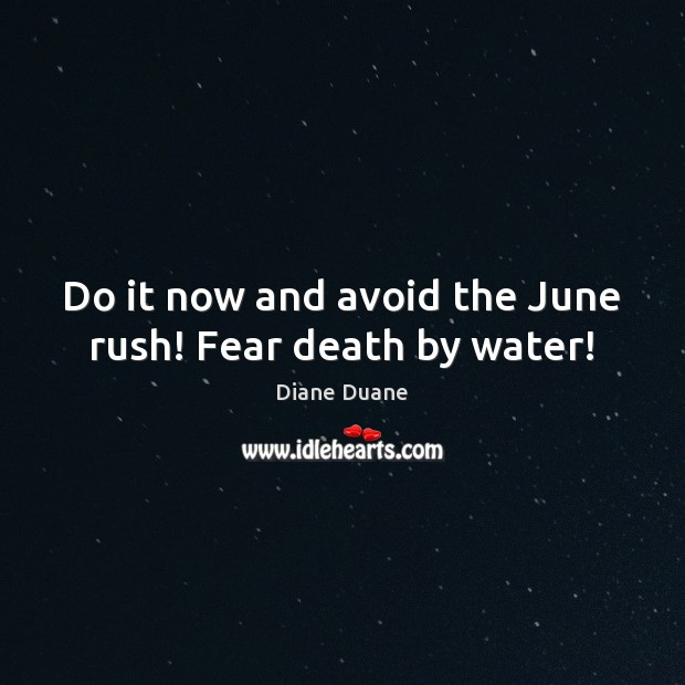 Do it now and avoid the June rush! Fear death by water! Diane Duane Picture Quote