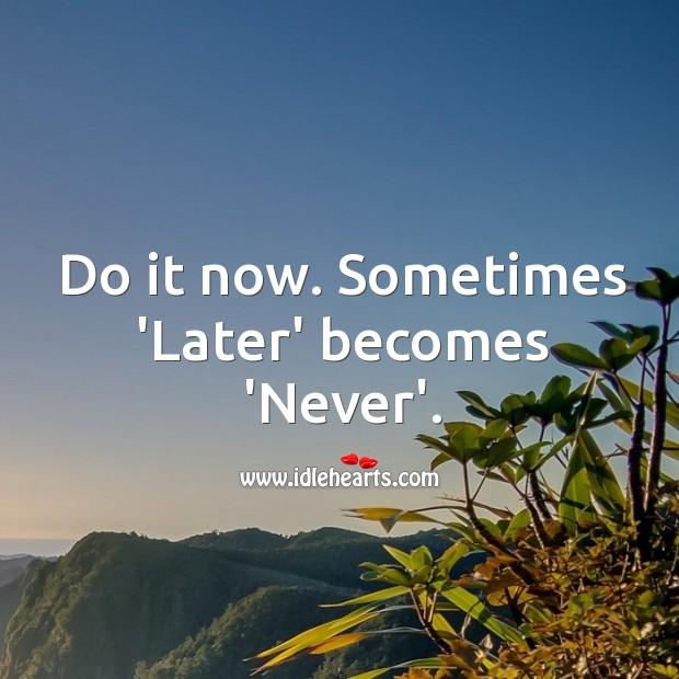 Image, Do it now. Sometimes 'later' becomes 'never'.
