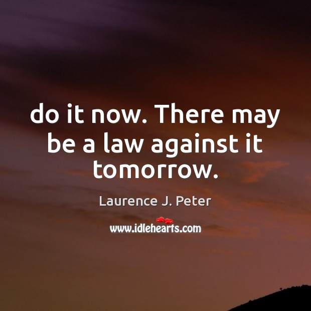 Do it now. There may be a law against it tomorrow. Image