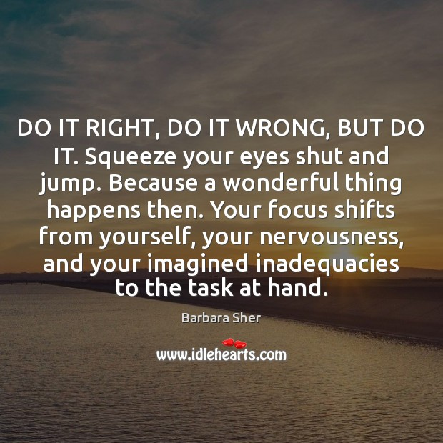 DO IT RIGHT, DO IT WRONG, BUT DO IT. Squeeze your eyes Image