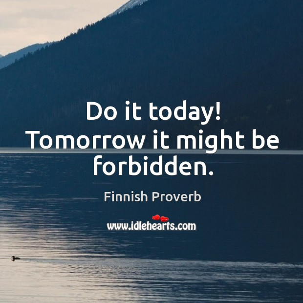 Do it today! tomorrow it might be forbidden. Finnish Proverbs Image