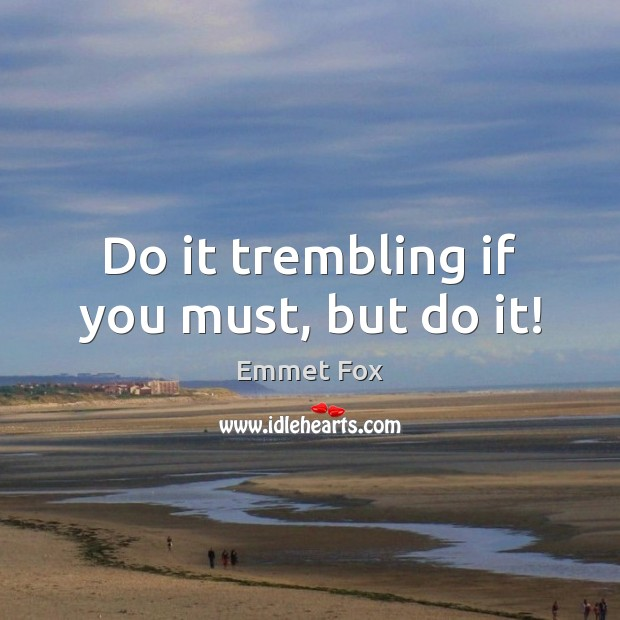 Do it trembling if you must, but do it! Emmet Fox Picture Quote