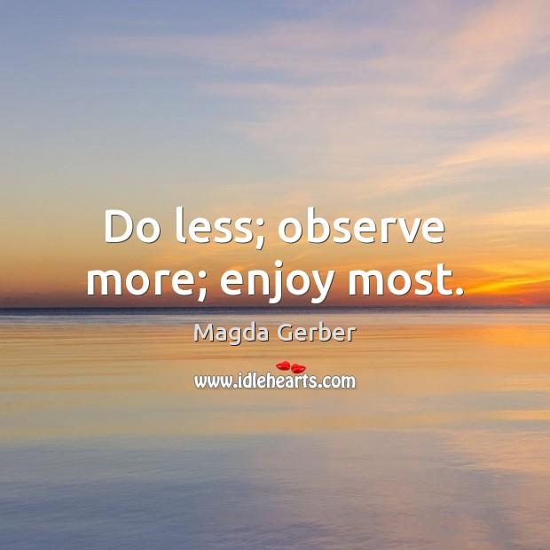 Do less; observe more; enjoy most. Image