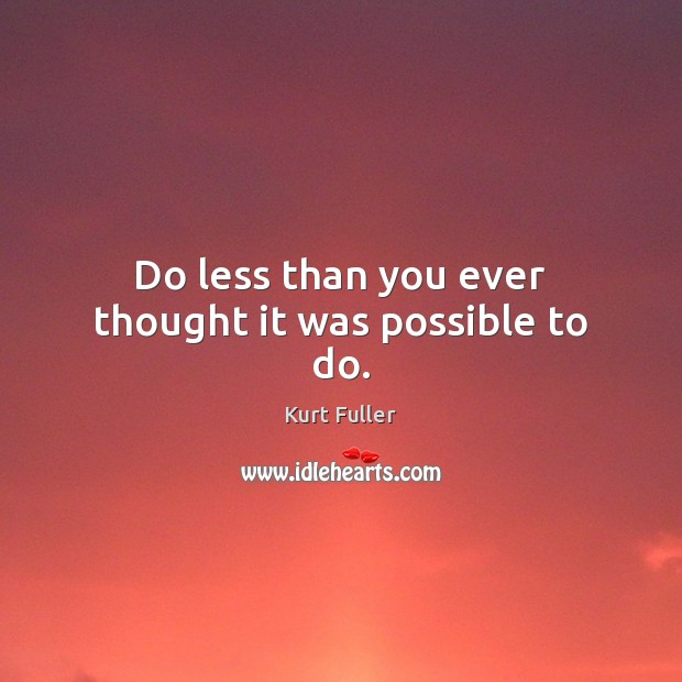 Do less than you ever thought it was possible to do. Kurt Fuller Picture Quote
