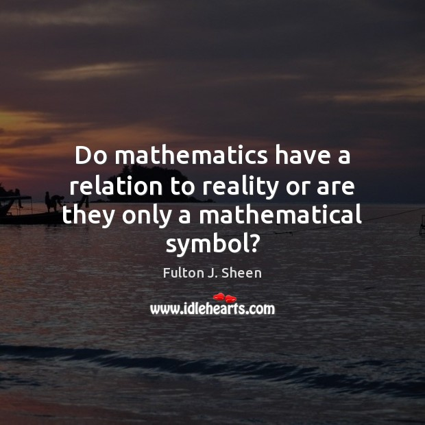 Do mathematics have a relation to reality or are they only a mathematical symbol? Fulton J. Sheen Picture Quote