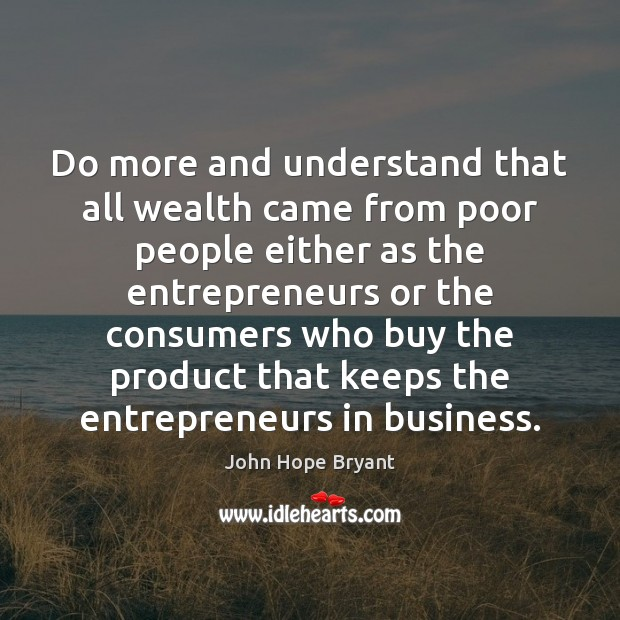Do more and understand that all wealth came from poor people either John Hope Bryant Picture Quote