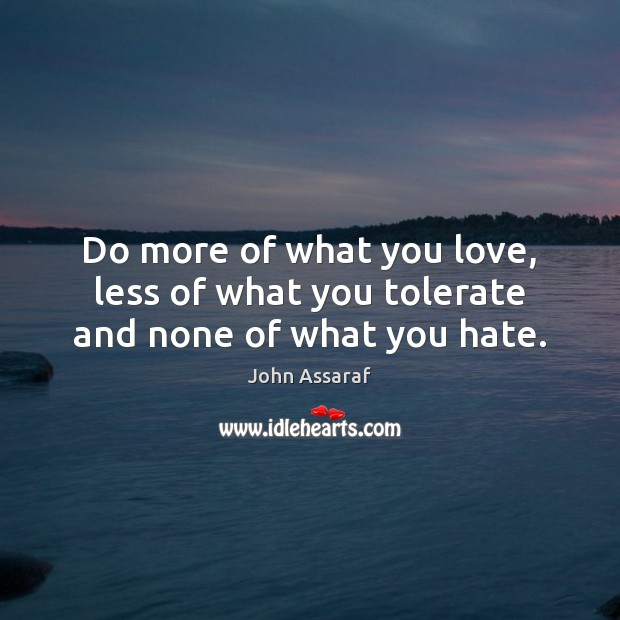 Do more of what you love, less of what you tolerate and none of what you hate. John Assaraf Picture Quote