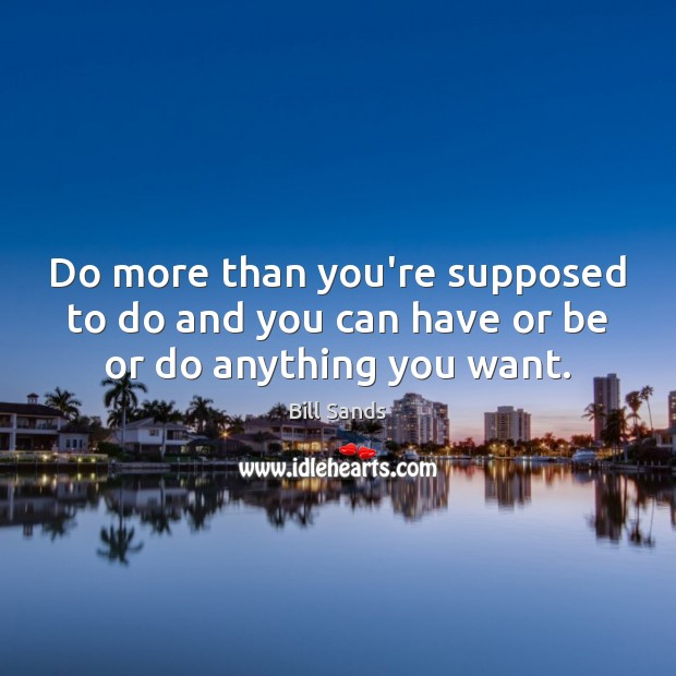 Do more than you're supposed to do and you can have or be or do anything you want. Image
