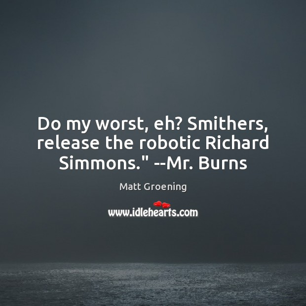 "Do my worst, eh? Smithers, release the robotic Richard Simmons."" –Mr. Burns Image"