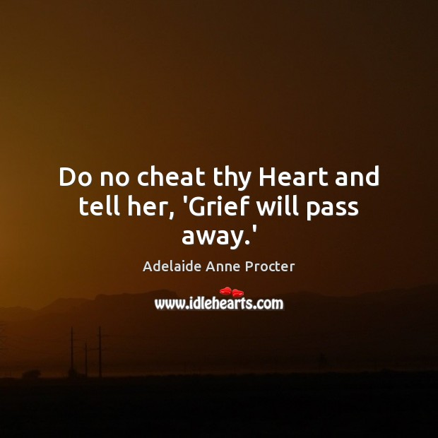 Image, Do no cheat thy Heart and tell her, 'Grief will pass away.'