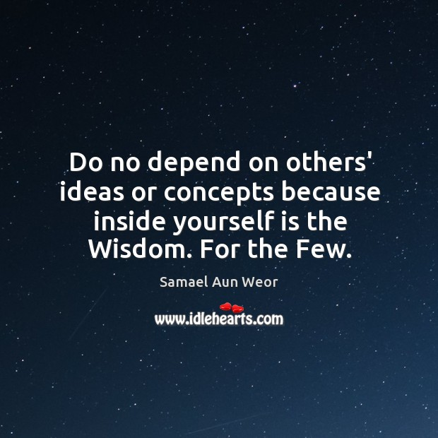 Do no depend on others' ideas or concepts because inside yourself is Image