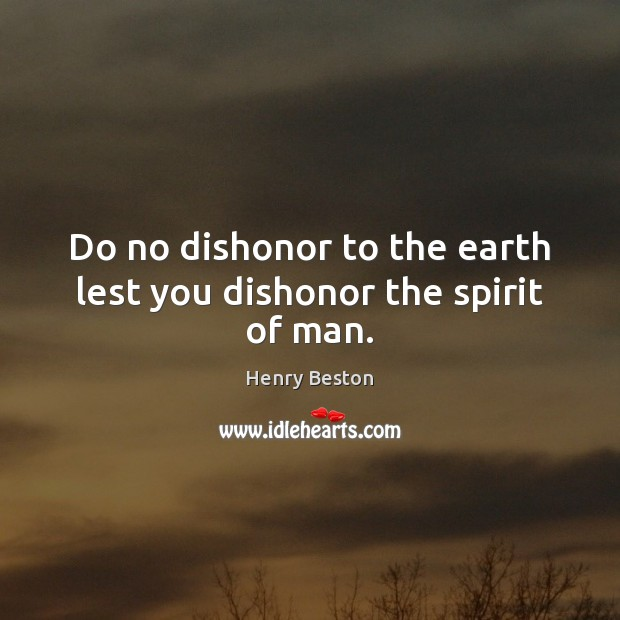 Do no dishonor to the earth lest you dishonor the spirit of man. Henry Beston Picture Quote