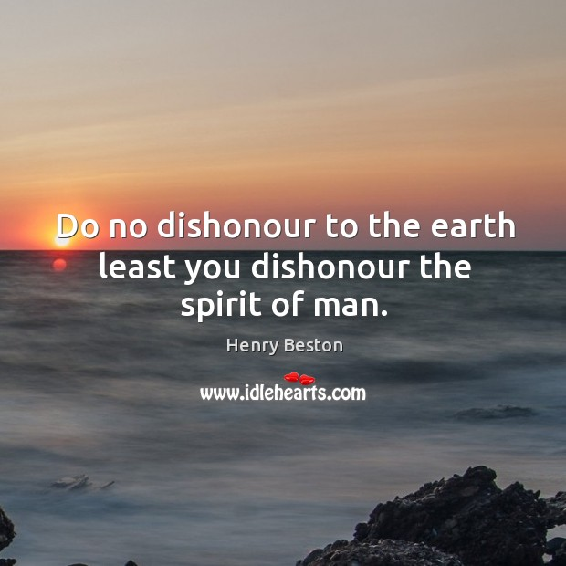 Do no dishonour to the earth least you dishonour the spirit of man. Henry Beston Picture Quote