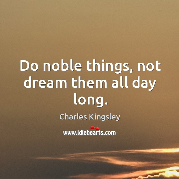 Do noble things, not dream them all day long. Image
