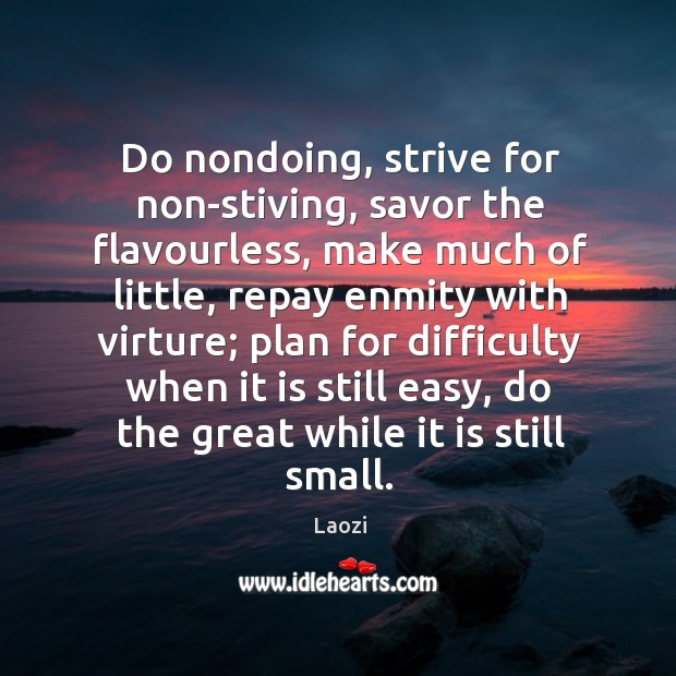 Image, Do nondoing, strive for non-stiving, savor the flavourless, make much of little,