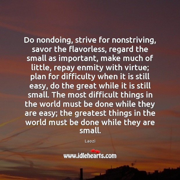 Image, Do nondoing, strive for nonstriving, savor the flavorless, regard the small as