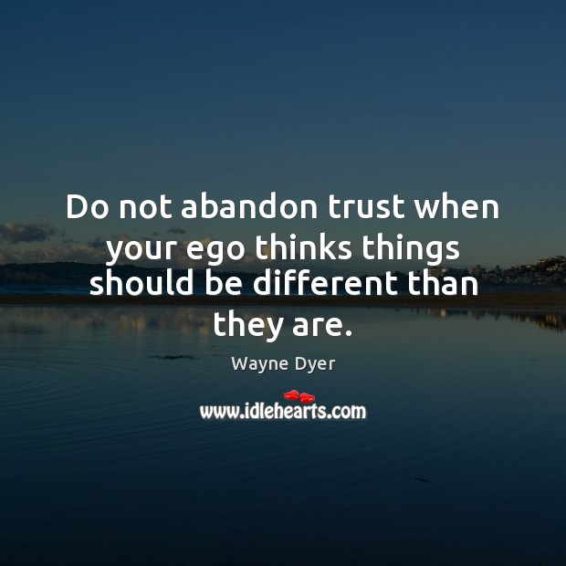 Image, Do not abandon trust when your ego thinks things should be different than they are.