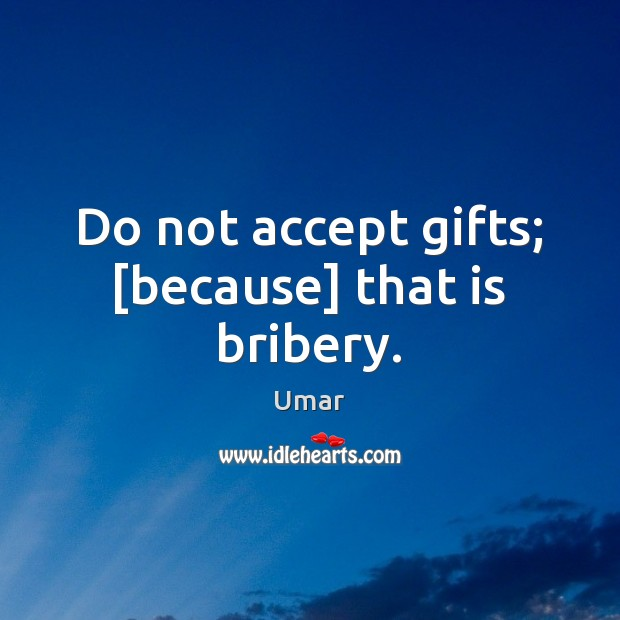 Do not accept gifts; [because] that is bribery. Image