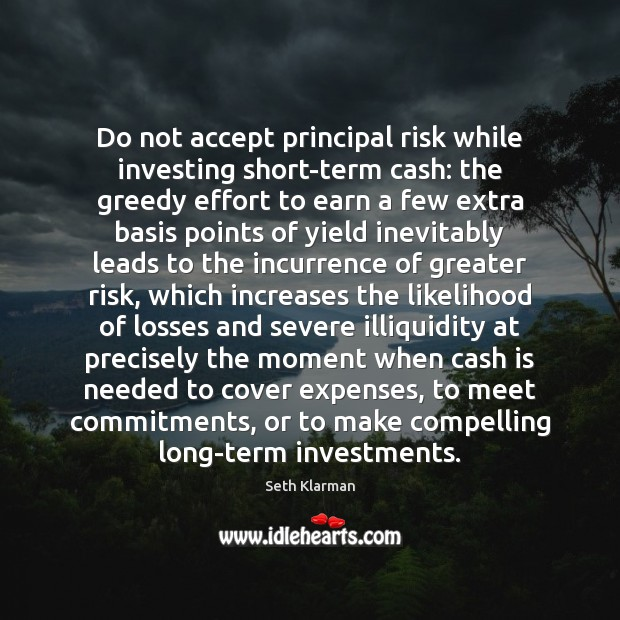 Do not accept principal risk while investing short-term cash: the greedy effort Seth Klarman Picture Quote
