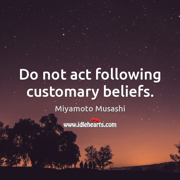 Miyamoto Musashi Picture Quote image saying: Do not act following customary beliefs.