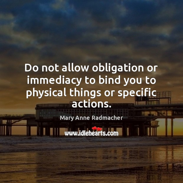Do not allow obligation or immediacy to bind you to physical things or specific actions. Mary Anne Radmacher Picture Quote