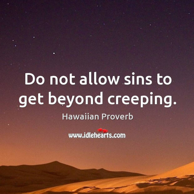 Do not allow sins to get beyond creeping. Hawaiian Proverbs Image