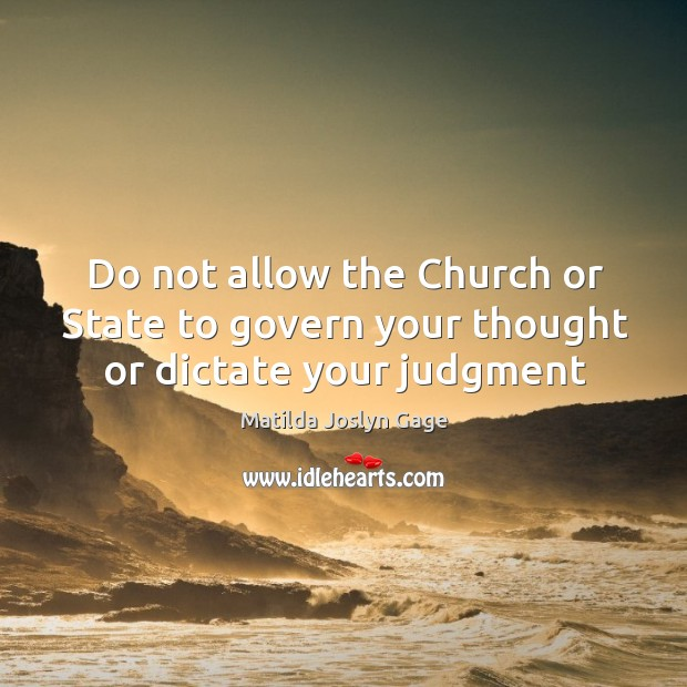 Do not allow the Church or State to govern your thought or dictate your judgment Image
