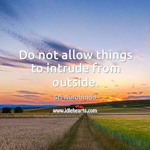 Do not allow things to intrude from outside. Image