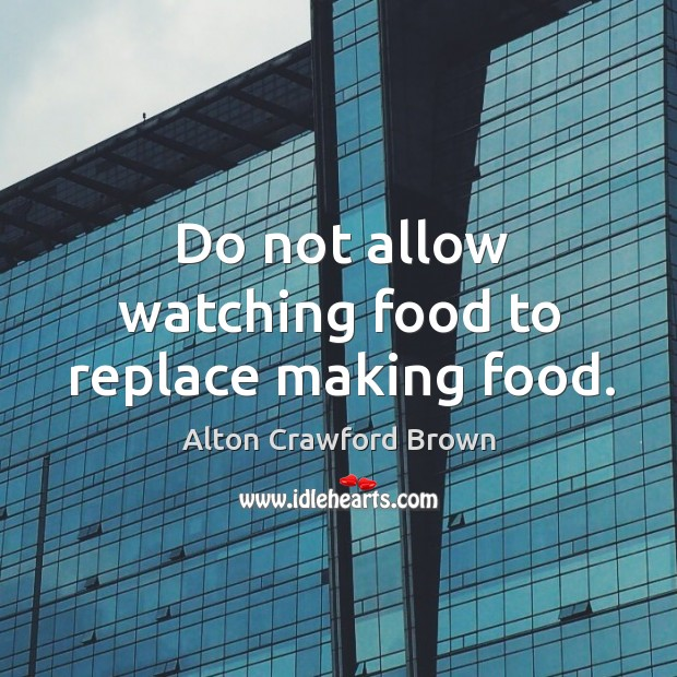 Image, Do not allow watching food to replace making food.