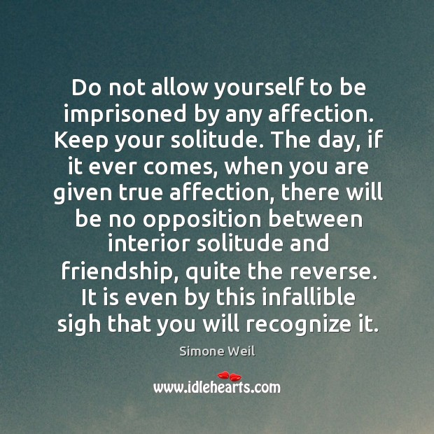 Do not allow yourself to be imprisoned by any affection. Keep your Image