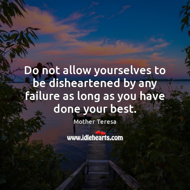 Do not allow yourselves to be disheartened by any failure as long Mother Teresa Picture Quote