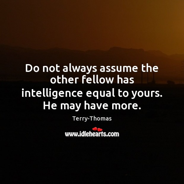 Do not always assume the other fellow has intelligence equal to yours. He may have more. Image