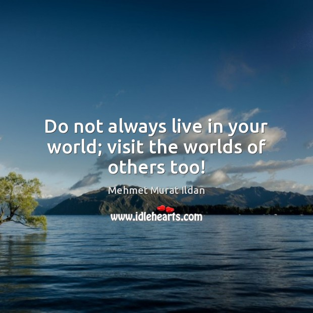 Do not always live in your world; visit the worlds of others too! Image