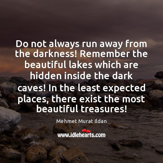 Do not always run away from the darkness! Remember the beautiful lakes Mehmet Murat Ildan Picture Quote