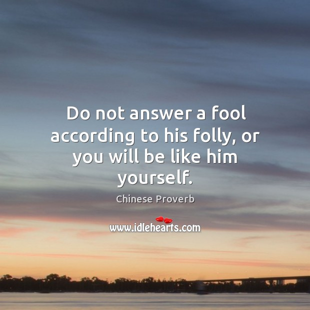 Image, Do not answer a fool according to his folly, or you will be like him yourself.