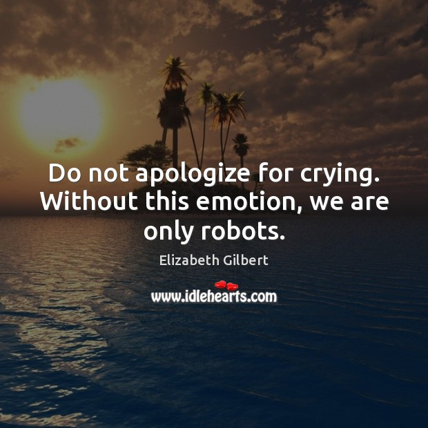 Image, Do not apologize for crying. Without this emotion, we are only robots.