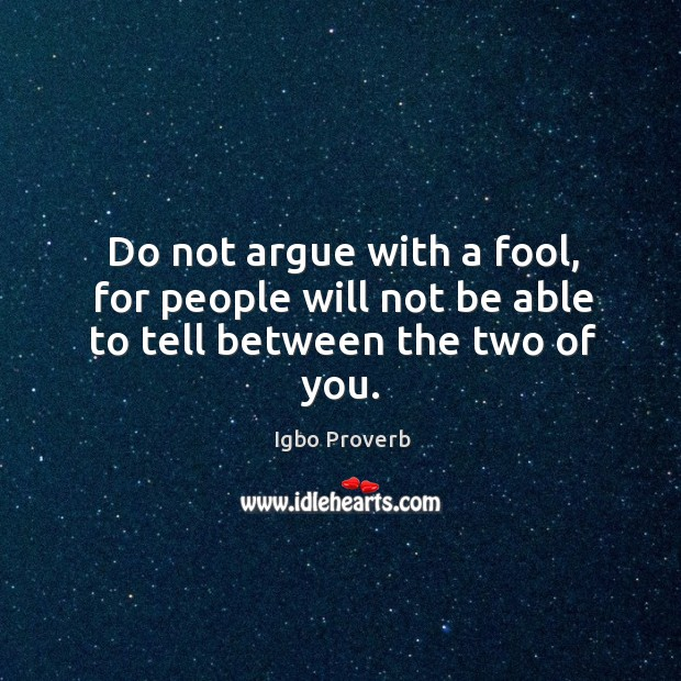 Do not argue with a fool, for people will not be able to tell between the two of you. Igbo Proverbs Image