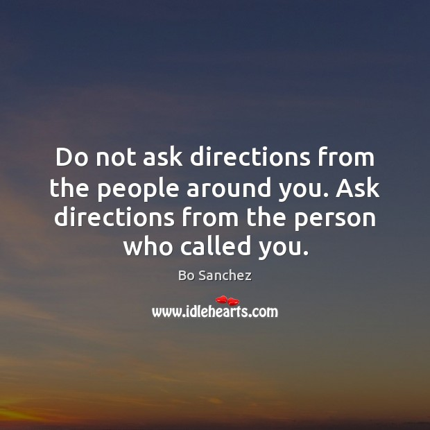 Do not ask directions from the people around you. Ask directions from Bo Sanchez Picture Quote