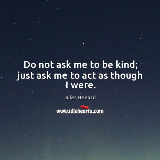 Do not ask me to be kind; just ask me to act as though I were. Jules Renard Picture Quote