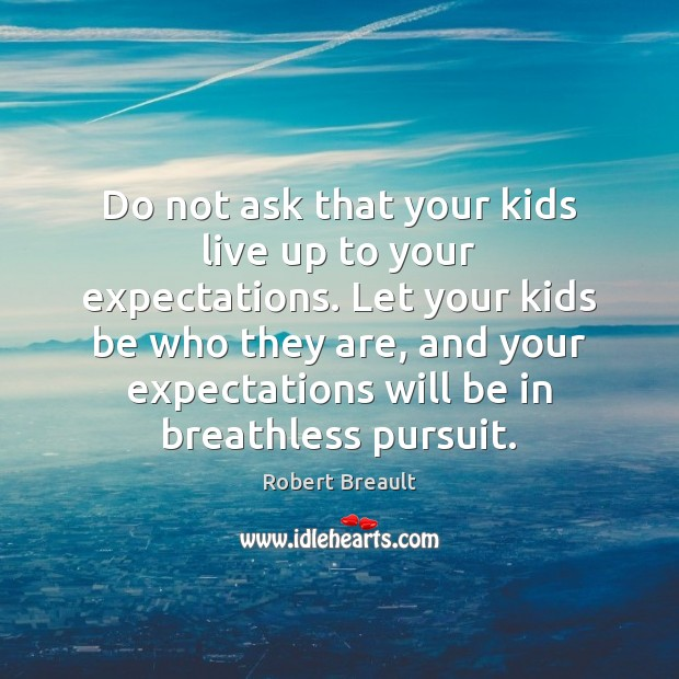 Do not ask that your kids live up to your expectations. Let Robert Breault Picture Quote